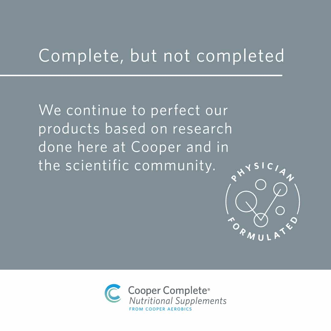 Cooper Complete Nutritional Supplement formulations are complete but not completed brand promise. We continue to perfect our products based on reserach done here at Cooper and in the scientific community.