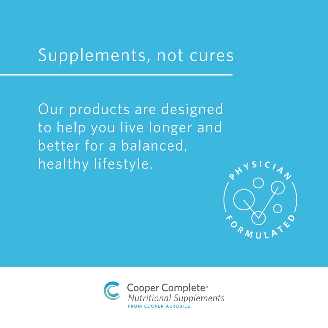Cooper Complete Nutritional Supplements are Supplements, not cures brand promise. Our products are designed to help you live longer and better for a balanced, healthy lifestyle